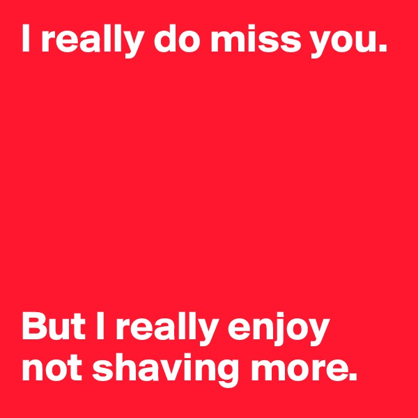 I really do miss you.        But I really enjoy not shaving more.