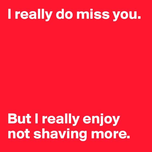 I really do miss you.        But I really enjoy not shaving more.