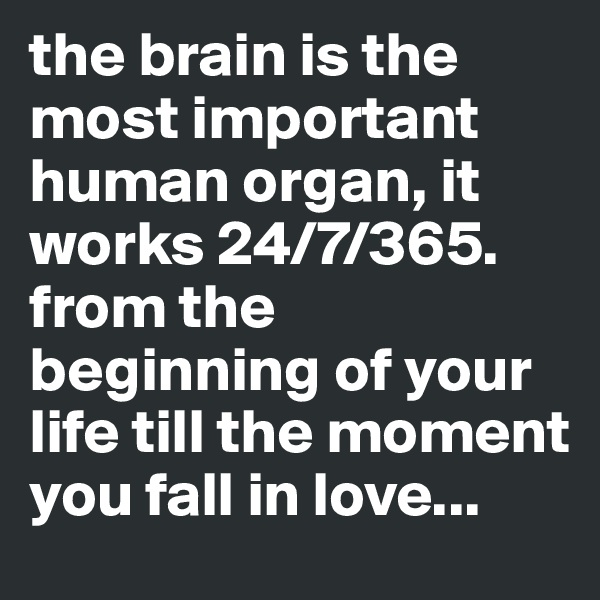 the brain is the most important human organ, it works 24/7/365. from the beginning of your life till the moment you fall in love...