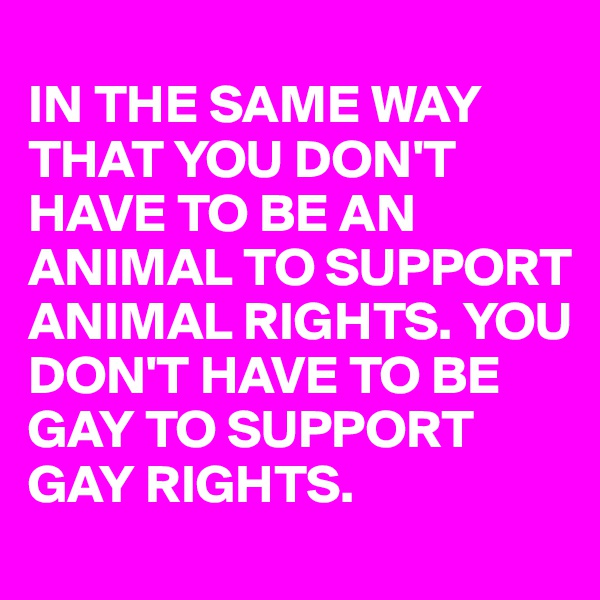 IN THE SAME WAY THAT YOU DON'T HAVE TO BE AN ANIMAL TO SUPPORT ANIMAL RIGHTS. YOU DON'T HAVE TO BE GAY TO SUPPORT GAY RIGHTS.