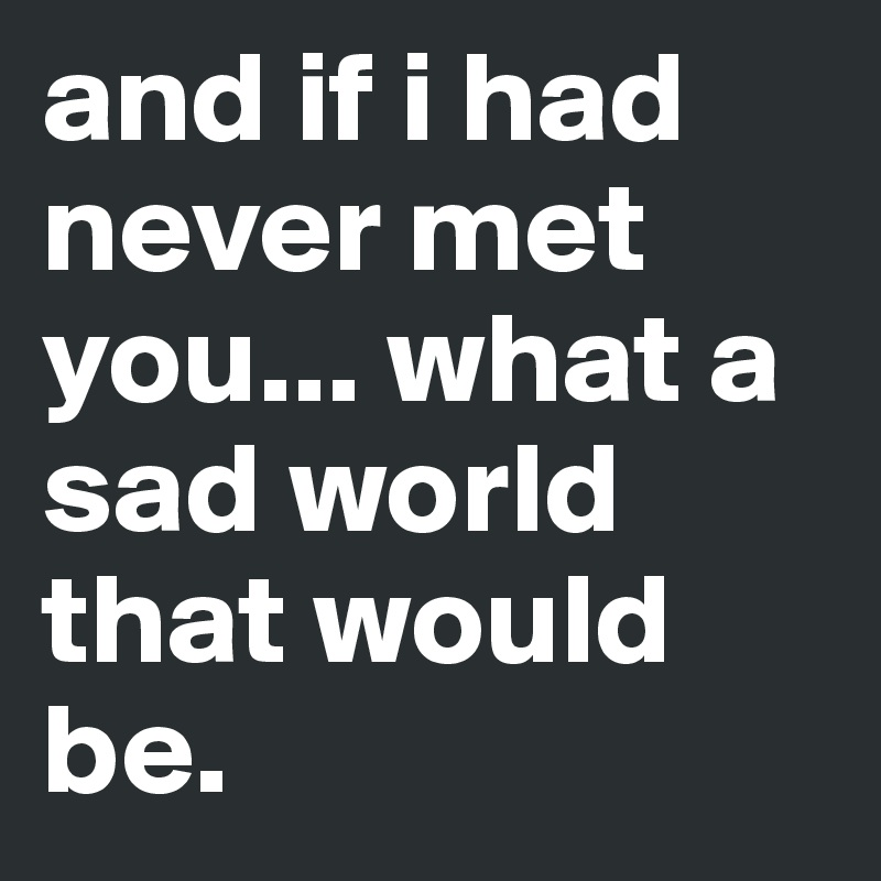 and if i had never met you... what a sad world that would be.
