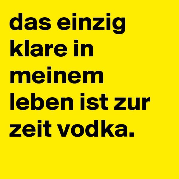 das einzig klare in meinem leben ist zur zeit vodka.