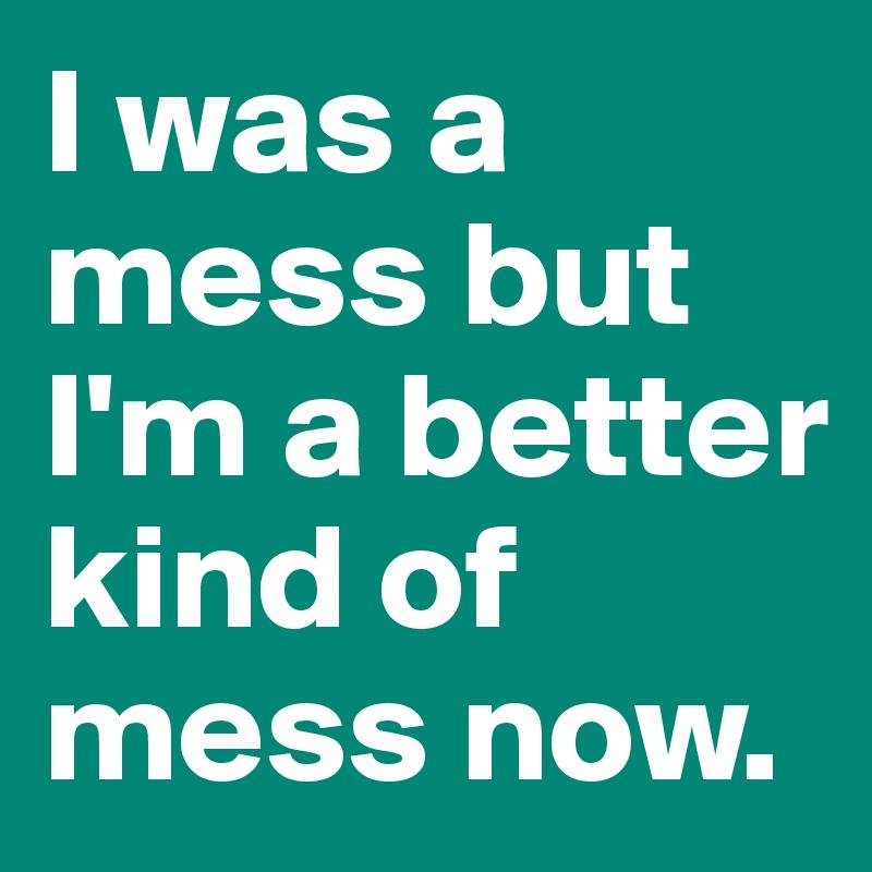 I was a mess but I'm a better kind of mess now.