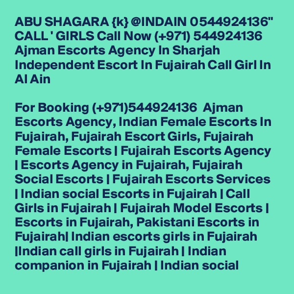 "ABU SHAGARA {k} @INDAIN 0544924136"" CALL ' GIRLS Call Now (+971) 544924136  Ajman Escorts Agency In Sharjah Independent Escort In Fujairah Call Girl In Al Ain  For Booking (+971)544924136  Ajman Escorts Agency, Indian Female Escorts In Fujairah, Fujairah Escort Girls, Fujairah Female Escorts 
