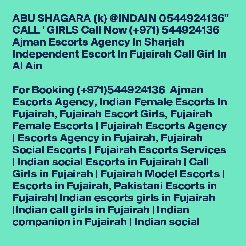 "ABU SHAGARA {k} @INDAIN 0544924136"" CALL ' GIRLS Call Now (+971) 544924136  Ajman Escorts Agency In Sharjah Independent Escort In Fujairah Call Girl In Al Ain  For Booking (+971)544924136  Ajman Escorts Agency, Indian Female Escorts In Fujairah, Fujairah Escort Girls, Fujairah Female Escorts | Fujairah Escorts Agency | Escorts Agency in Fujairah, Fujairah Social Escorts | Fujairah Escorts Services | Indian social Escorts in Fujairah | Call Girls in Fujairah | Fujairah Model Escorts | Escorts in Fujairah, Pakistani Escorts in Fujairah| Indian escorts girls in Fujairah |Indian call girls in Fujairah | Indian companion in Fujairah | Indian social"