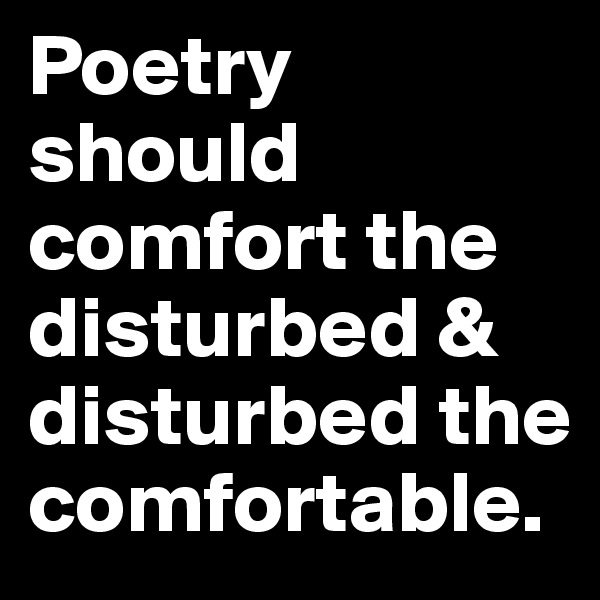 Poetry should comfort the disturbed & disturbed the comfortable.