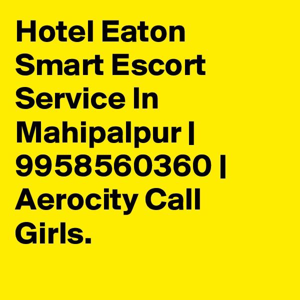 Hotel Eaton Smart Escort Service In Mahipalpur | 9958560360 | Aerocity Call Girls.