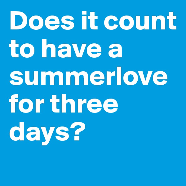 Does it count to have a summerlove for three days?