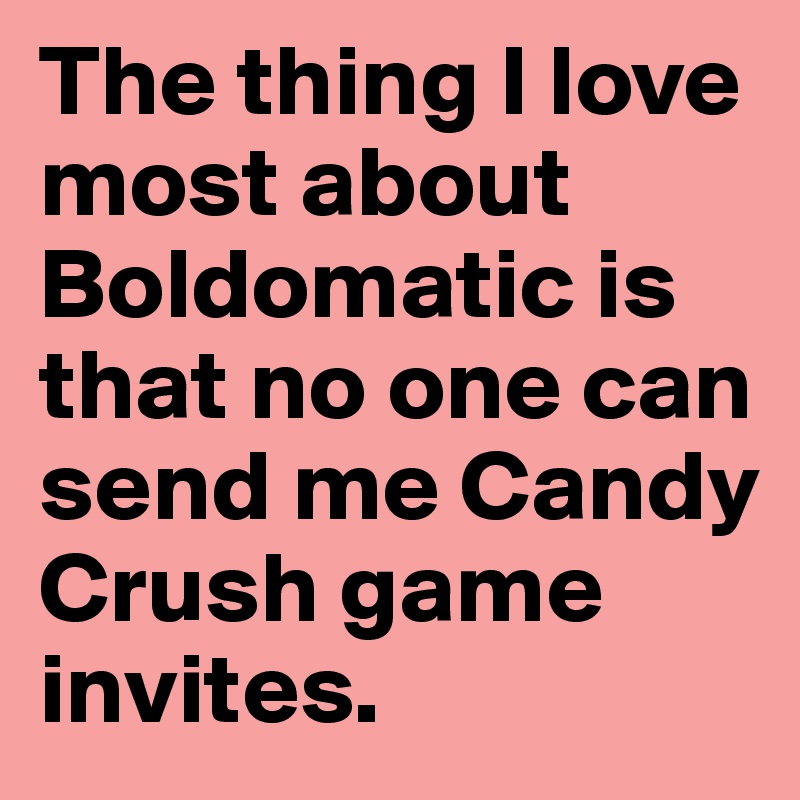 The thing I love most about Boldomatic is that no one can send me Candy Crush game invites.