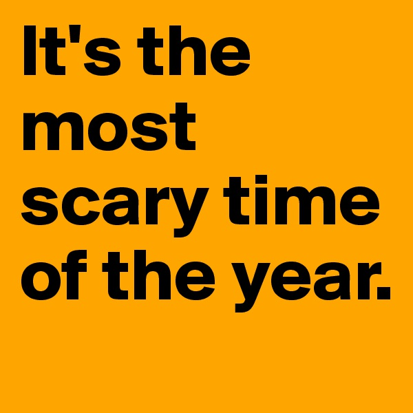It's the most scary time of the year.