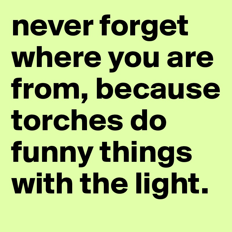 never forget where you are from, because torches do funny things with the light.