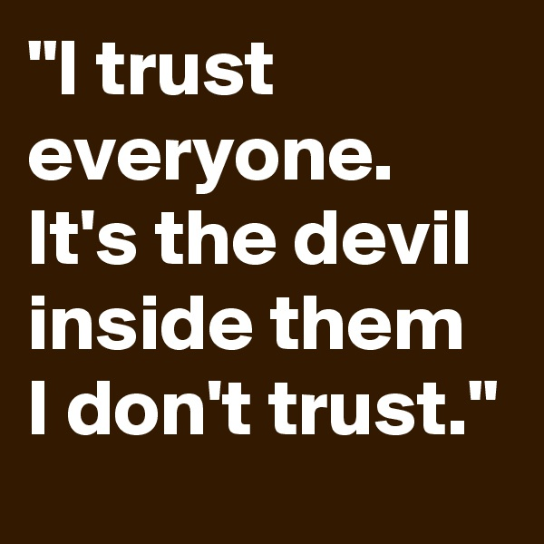 """I trust everyone. It's the devil inside them I don't trust."""