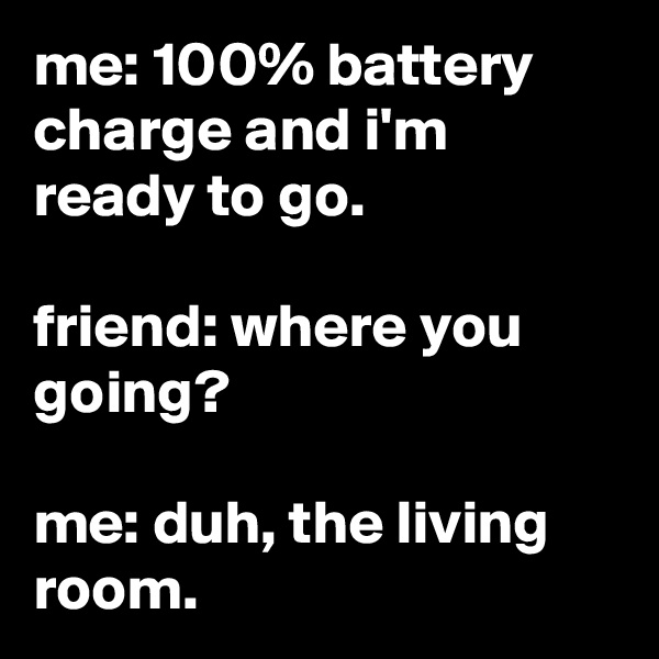 me: 100% battery charge and i'm ready to go.  friend: where you going?  me: duh, the living room.