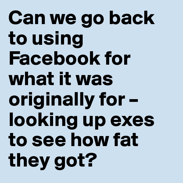 Can we go back to using Facebook for what it was originally for – looking up exes to see how fat they got?