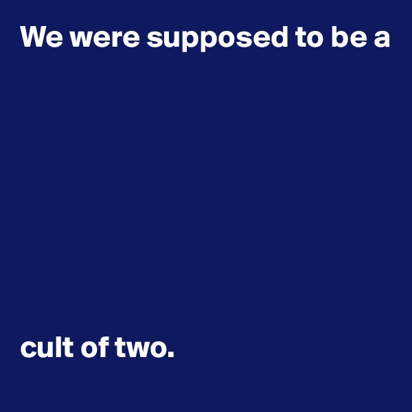 We were supposed to be a           cult of two.
