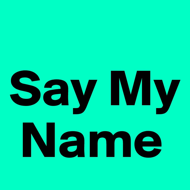 say my name post by campo on boldomatic. Black Bedroom Furniture Sets. Home Design Ideas
