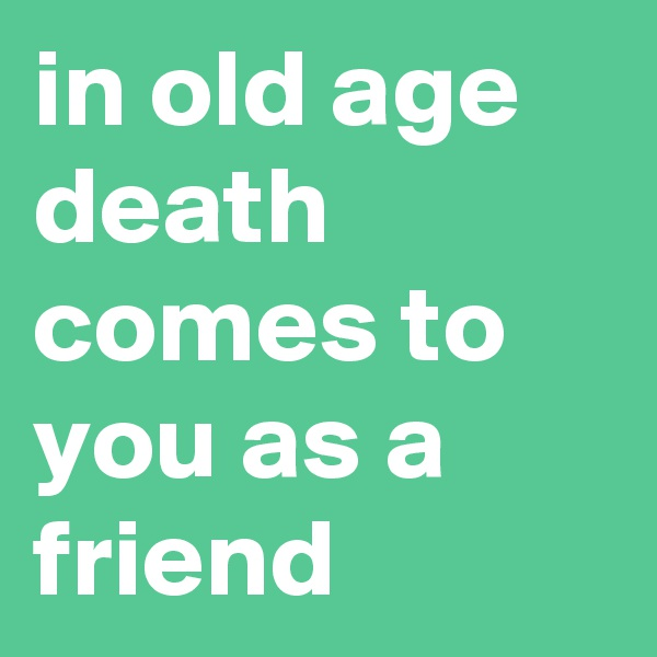 in old age death comes to you as a friend