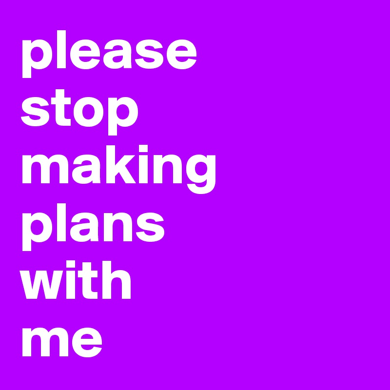 please  stop  making plans  with  me