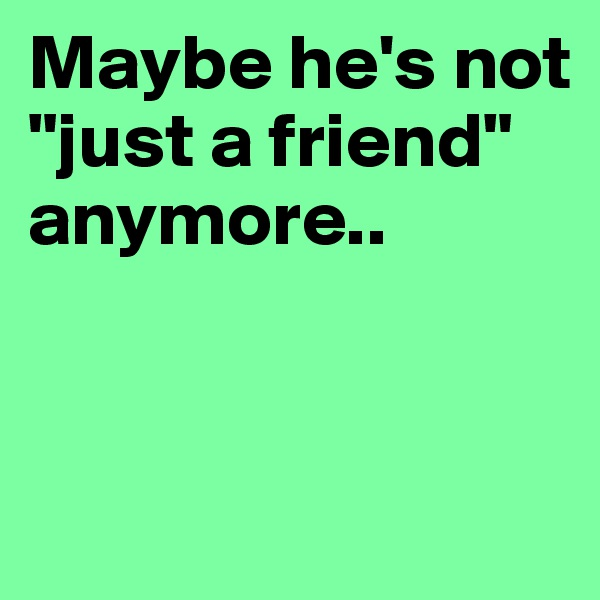 "Maybe he's not ""just a friend"" anymore.."