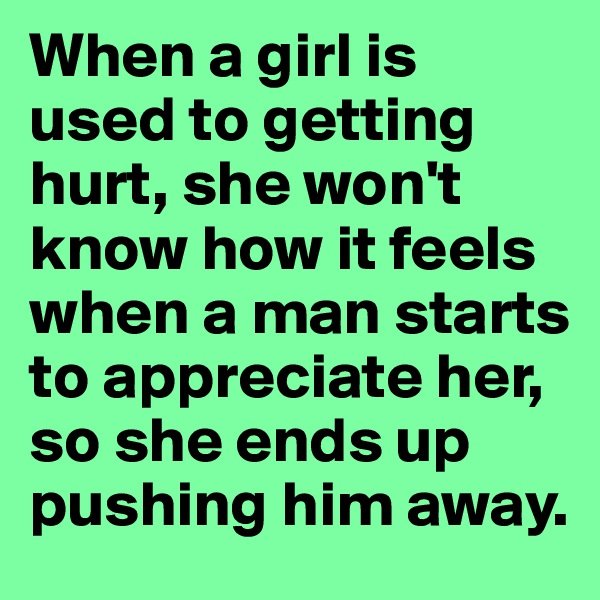 When a girl is used to getting hurt, she won't know how it feels when a man starts to appreciate her, so she ends up pushing him away.
