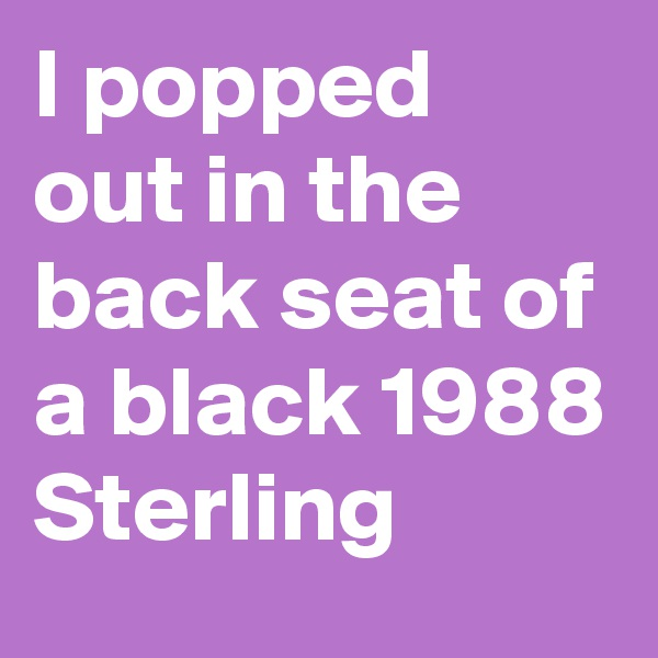 I popped out in the back seat of a black 1988 Sterling