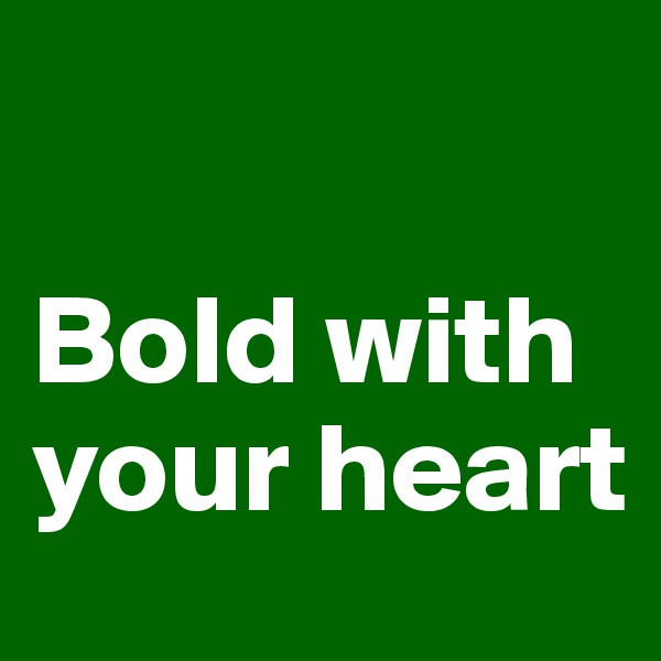 Bold with your heart