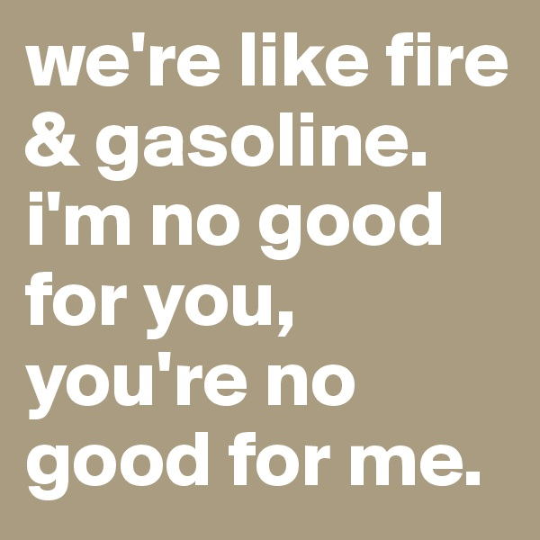 we're like fire & gasoline. i'm no good for you, you're no good for me.