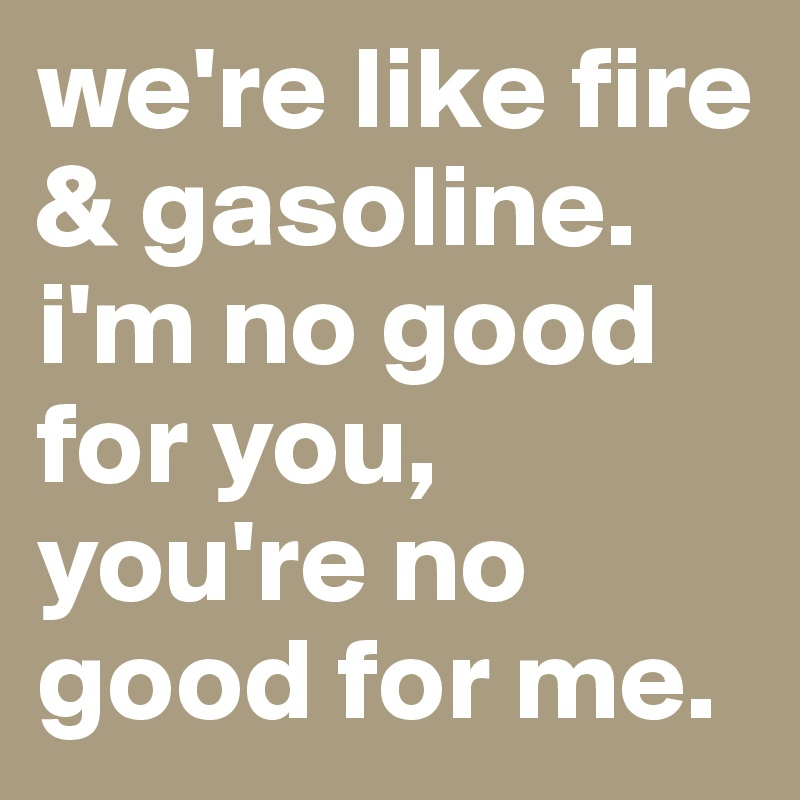 we're like fire & gasoline. i'm no good for you, you're no good for me.