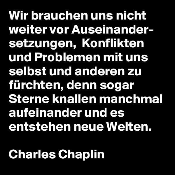 Wir brauchen uns nicht weitervor Auseinander- setzungen,  Konflikten und Problemenmit uns selbst und anderen zu fürchten,denn sogar Sterne knallenmanchmal aufeinanderund es entstehen neue Welten.  Charles Chaplin