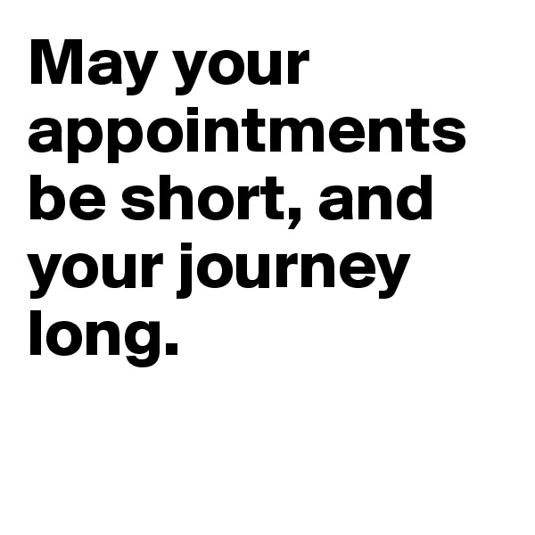 May your appointments be short, and your journey long.