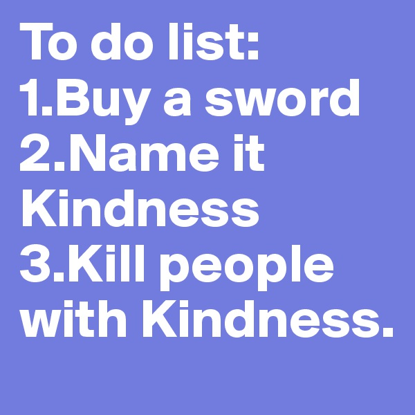 To do list: 1.Buy a sword 2.Name it Kindness 3.Kill people with Kindness.
