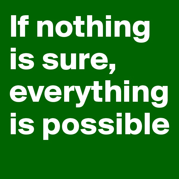 If nothing is sure, everything is possible
