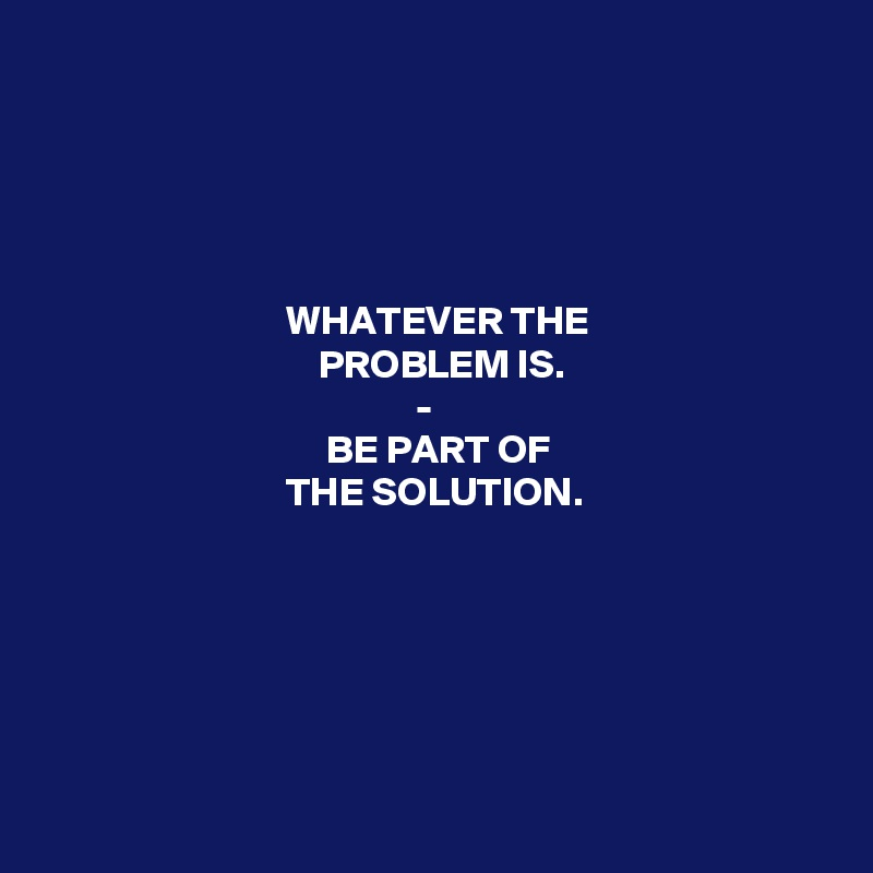 WHATEVER THE                                   PROBLEM IS.                                               -                                    BE PART OF                               THE SOLUTION.