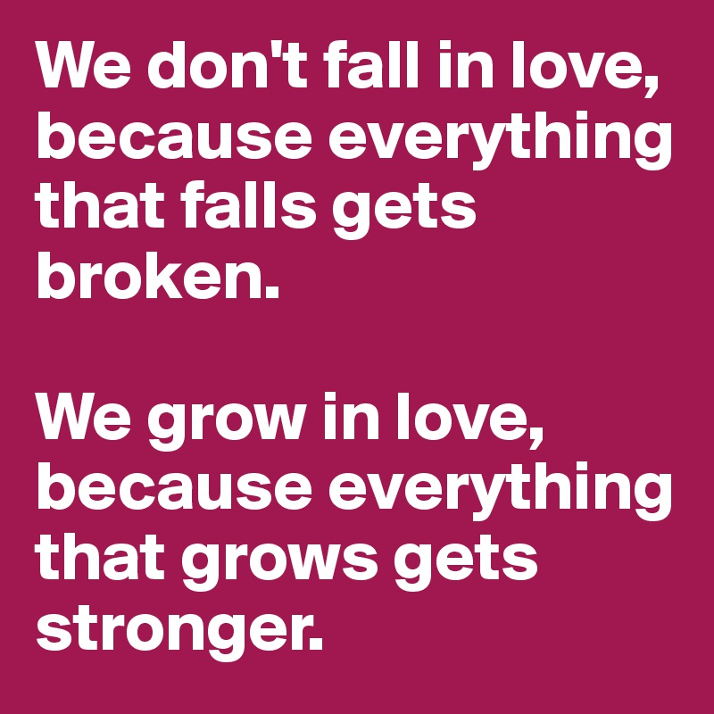 We Dont Fall In Love Because Everything That Falls Gets Broken We