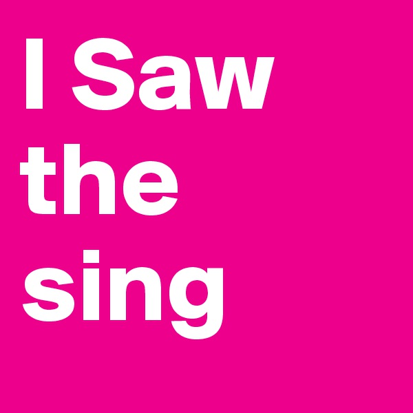 I Saw the sing