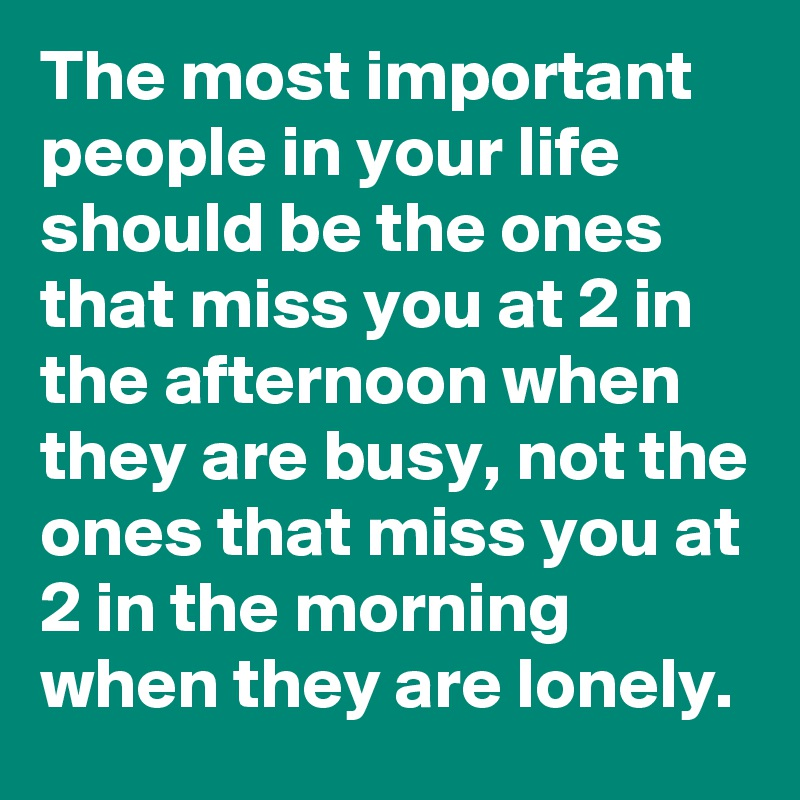The most important people in your life should be the ones that miss you at 2 in the afternoon when they are busy, not the ones that miss you at 2 in the morning when they are lonely.