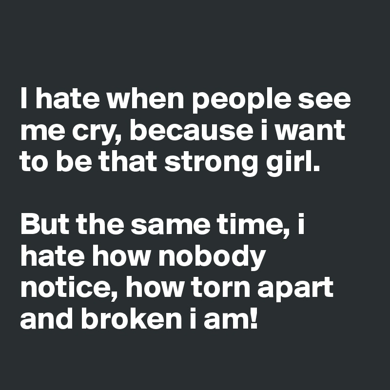 I hate when people see me cry, because i want to be that