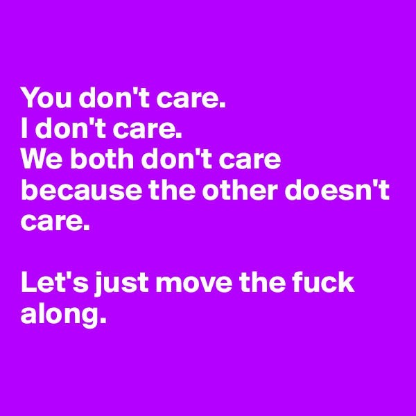 You don't care.  I don't care.  We both don't care because the other doesn't care.  Let's just move the fuck along.