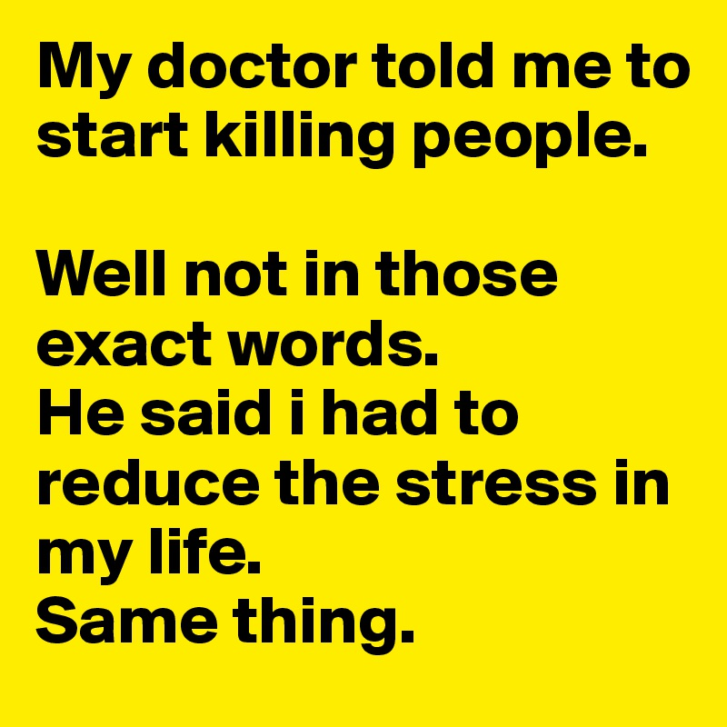 My doctor told me to start killing people.   Well not in those exact words.  He said i had to reduce the stress in my life.  Same thing.
