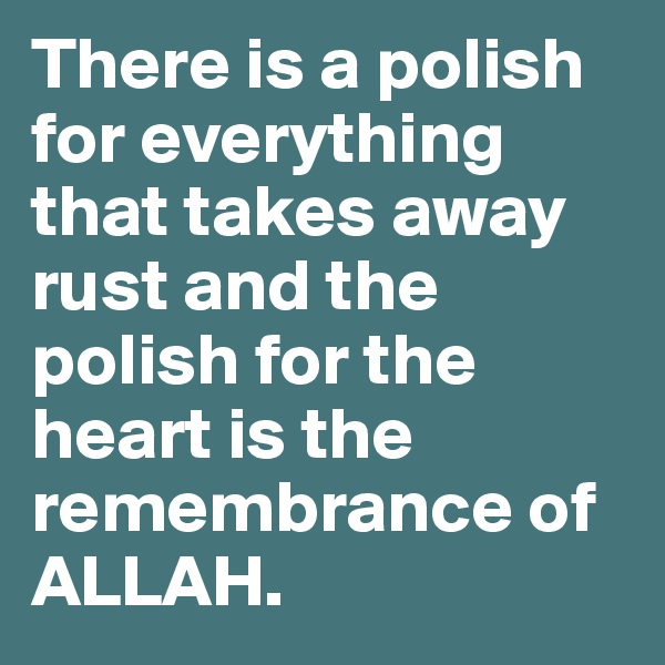 There is a polish for everything that takes away rust and the polish for the heart is the remembrance of ALLAH.