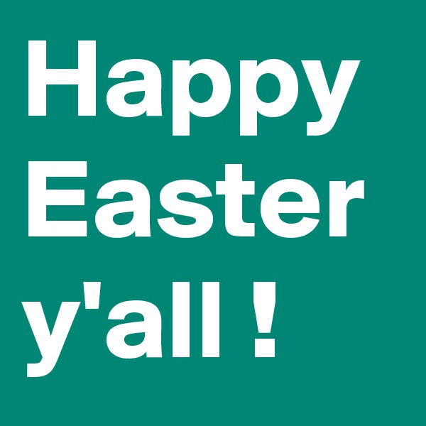 Happy Easter y'all !