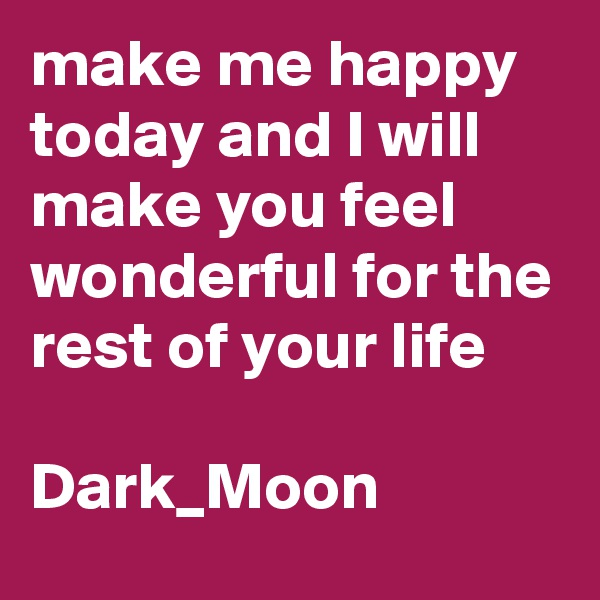 make me happy today and I will make you feel wonderful for the rest of your life  Dark_Moon