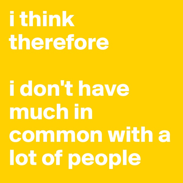 i think therefore  i don't have much in common with a lot of people