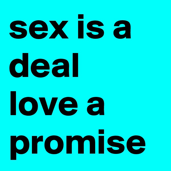 sex is a deal love a promise