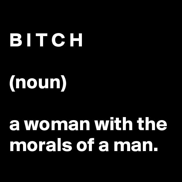 B I T C H  (noun)  a woman with the morals of a man.