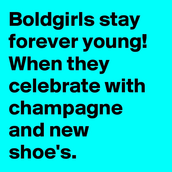 Boldgirls stay forever young! When they celebrate with champagne and new shoe's.