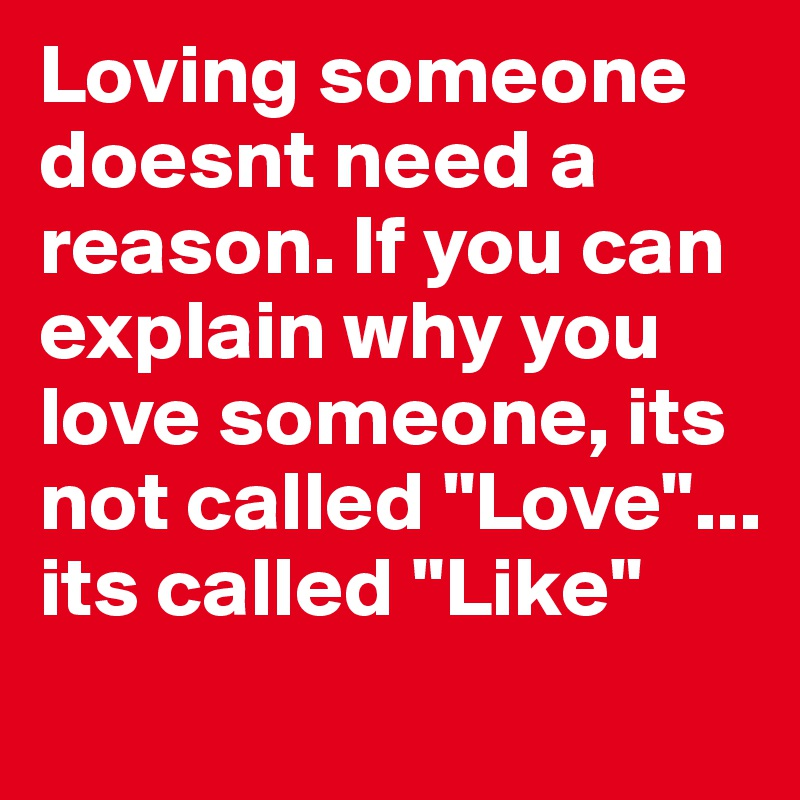 "Loving someone doesnt need a reason. If you can explain why you love someone, its not called ""Love""... its called ""Like"""