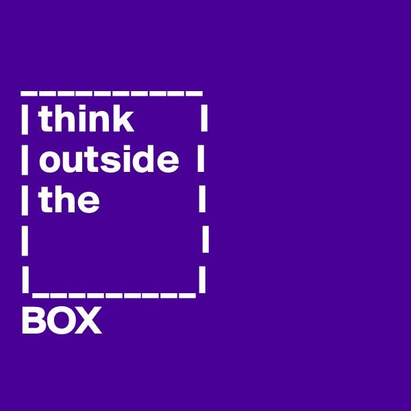 __________   think        I   outside  I   the            I                       I I_________I BOX
