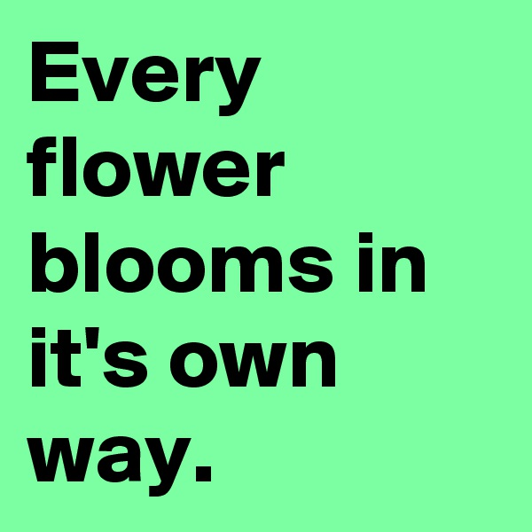 Every flower blooms in it's own way.