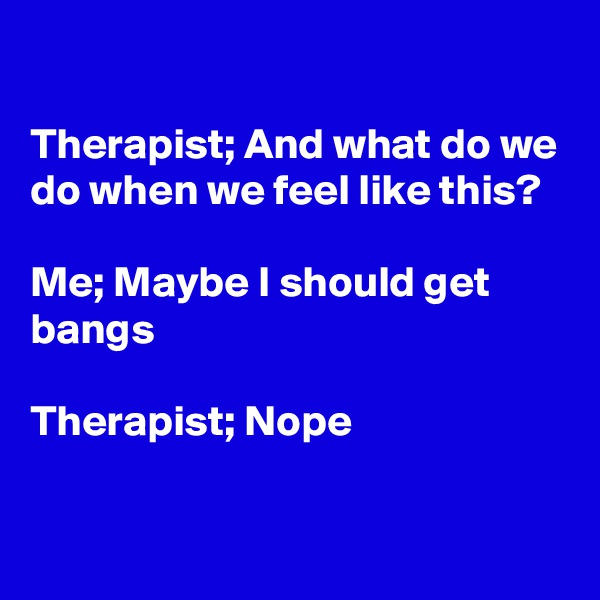 Therapist; And what do we do when we feel like this?  Me; Maybe I should get bangs  Therapist; Nope